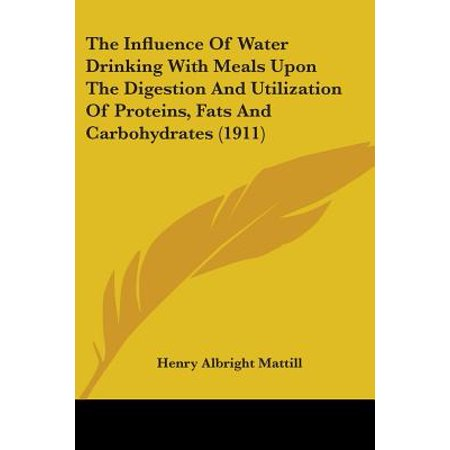 The Influence of Water Drinking with Meals Upon the Digestion and Utilization of Proteins, Fats and Carbohydrates (1911) (Paperback)
