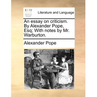 An Essay on Criticism. by Alexander Pope, Esq; With Notes by Mr. Warburton.