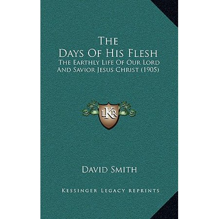 The Days of His Flesh : The Earthly Life of Our Lord and Savior Jesus Christ