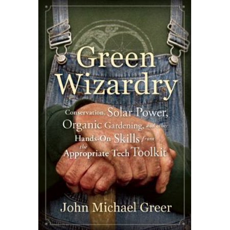 Green Wizardry  Conservation  Solar Power  Organic Gardening  And Other Hands On Skills From The Appropriate Tech Toolkit