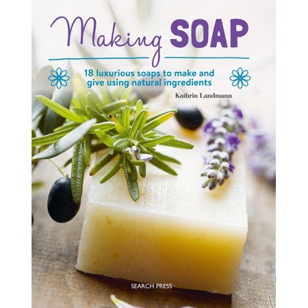 Making Soap : 18 luxurious soaps to make and give using natural ingredients - Luxurious Clean Natural