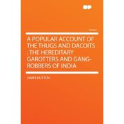 A Popular Account of the Thugs and Dacoits : The Hereditary Garotters and Gang-Robbers of India