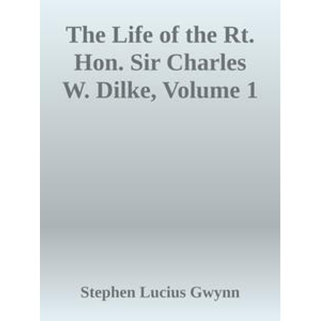 The Life of the Rt. Hon. Sir Charles W. Dilke, Volume 1 -
