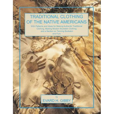 Traditional Clothing of the Native Americans : With Patterns and Ideas for Making Authentic Traditional Clothing, Making Modern Buckskin Clothing, and a Section on Tanning Buckskins and (Native American Project Ideas For 4th Grade)