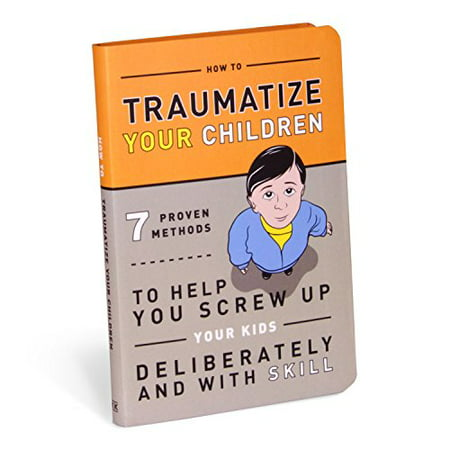 How to Traumatize Your Children: 7 Proven Methods to Help You Screw Up Your Kids Deliberately and with (Working With Traumatized Youth In Child Welfare)