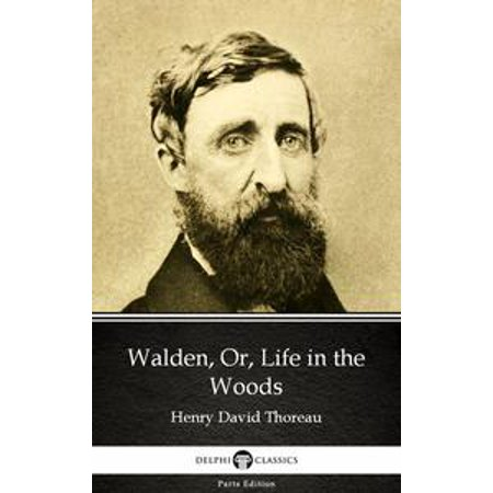 (Walden, Or, Life in the Woods by Henry David Thoreau - Delphi Classics (Illustrated) - eBook)