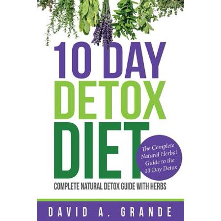 10 Day Detox Diet : Complete Natural Detox Guide with Herbs: The Complete Natural Herbal Guide to the 10 Day Detox