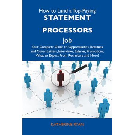 How to Land a Top-Paying Statement processors Job: Your Complete Guide to Opportunities, Resumes and Cover Letters, Interviews, Salaries, Promotions, What to Expect From Recruiters and More -
