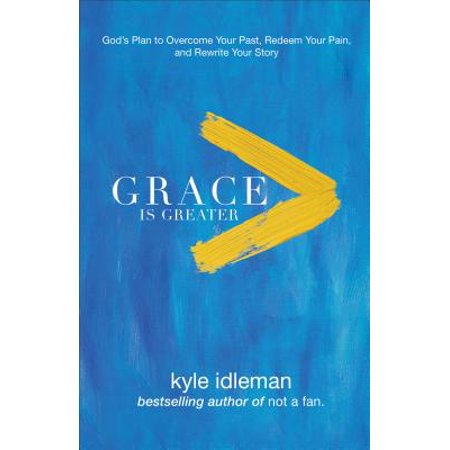 Grace Is Greater : God's Plan to Overcome Your Past, Redeem Your Pain, and Rewrite Your