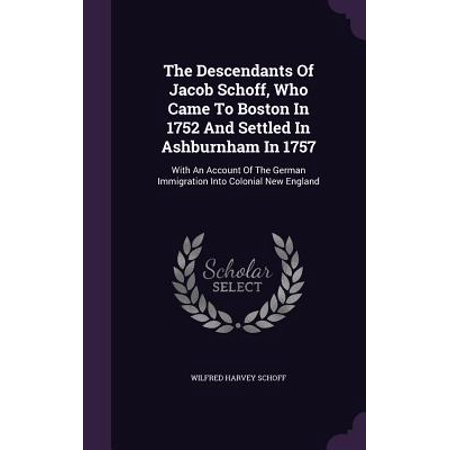 1eb069279a The Descendants of Jacob Schoff, Who Came to Boston in 1752 and Settled in  Ashburnham in 1757 : With an Account of the German Immigration Into ...