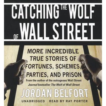 Catching the Wolf of Wall Street: More Incredible True Stories of Fortunes, Schemes, Parties, and (The Wolf Of Wall Street Story Real)