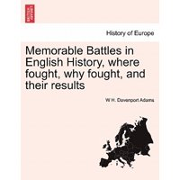 Memorable Battles in English History, Where Fought, Why Fought, and Their Results
