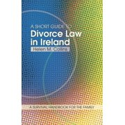 The Short Guide to Divorce Law in Ireland : A Survival Handbook for the Family