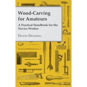 Wood-Carving for Amateurs - A Practical Handbook for the Novice Worker - eBook