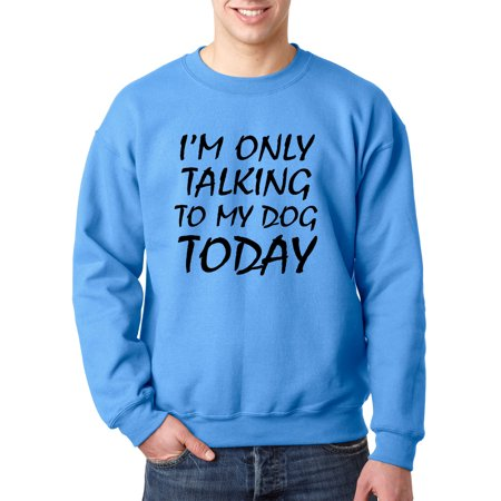 Trendy USA 921 - Crewneck I'm Only Talking to My Dog Today Funny Humor Sweatshirt XL Carolina Blue