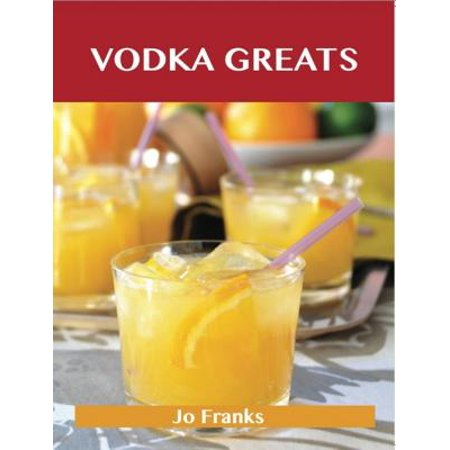 Vodka Greats: Delicious Vodka Recipes, The Top 46 Vodka Recipes - eBook