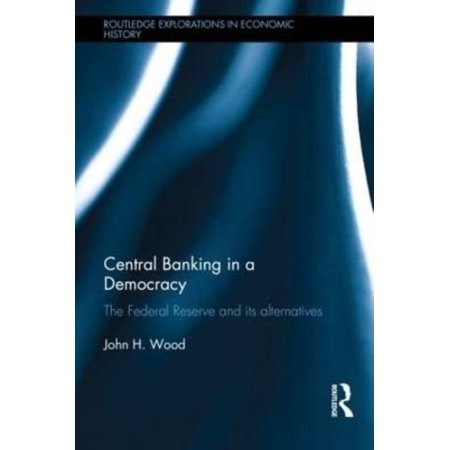 Central Banking In A Democracy  The Federal Reserve And Its Alternatives