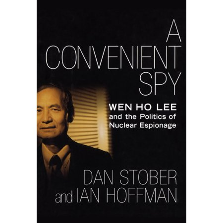 A Convenient Spy : Wen Ho Lee and the Politics of Nuclear