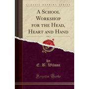 A School Workshop for the Head, Heart and Hand, Vol. 1 (Classic Reprint)