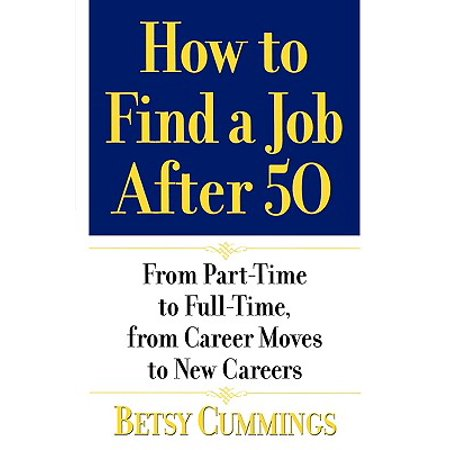 How to Find a Job After 50 : From Part-Time to Full-Time, from Career Moves to New (Part Time Work From Home Jobs Memphis Tn)