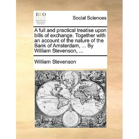 A   Full And Practical Treatise Upon Bills Of Exchange  Together With An Account Of The Nature Of The Bank Of Amsterdam      By William Stevenson