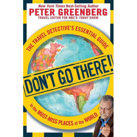 Don't Go There! : The Travel Detective's Essential Guide to the Must-Miss Places of the World -
