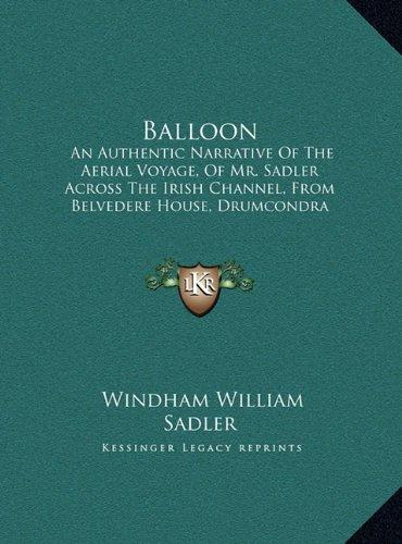 Balloon: An Authentic Narrative of the Aerial Voyage, of Mr. Sadler Across the Irish Channel, from Belvedere House,... by