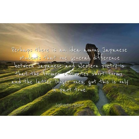 Lafcadio Hearn - Famous Quotes Laminated POSTER PRINT 24x20 - Perhaps there is an idea among Japanese students that one general difference between Japanese and Western poetry is that the former culti