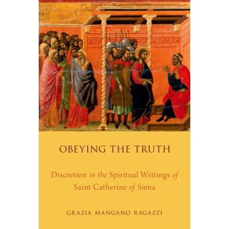 Obeying the Truth: Discretion in the Spiritual Writings of Saint Catherine of...