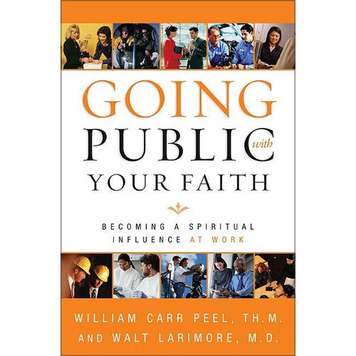 Going Public With Your Faith: Becoming a Person of Spiritual Influence at Work