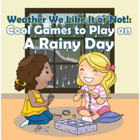Weather We Like It or Not!: Cool Games to Play on A Rainy Day -
