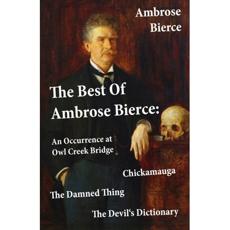 The Best Of Ambrose Bierce: The Damned Thing + An Occurrence at Owl Creek Bridge + The Devil's Dictionary + Chickamauga (4 Classics in 1 Book) -