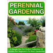 Perennial Gardening: A Simple But Yet Perfect Collection Of Guides For Beginner's To Start Gardening - eBook