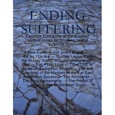 Ending Suffering - eBook Ending Suffering is a collection of excerpts from 14 well-known spiritual books some of which are : I Am That by Nisargadatta Maharaj, The Power of Now and A New Earth by Eckhart Tolle, The Untethered Soul by Michael Singer, or Conversations with God by Neale Donald Walsche. Each excerpt is pretty directly related to one of the three following subjects: what suffering is, how to put an end to it, and what comes when it is gone. However you will soon see that this book is not strictly limited to suffering and that it could be considered as a summary of some of the greatest spiritual books we have on our planet at this time.