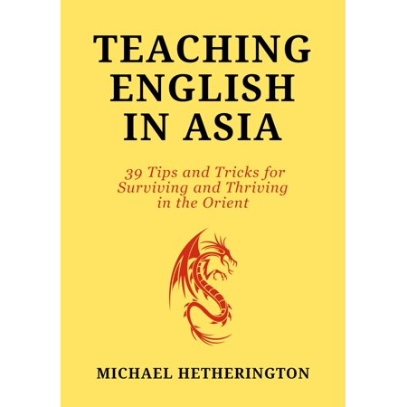Teaching English in Asia: 39 Tips And Tricks To Surviving And Thriving In The Orient -