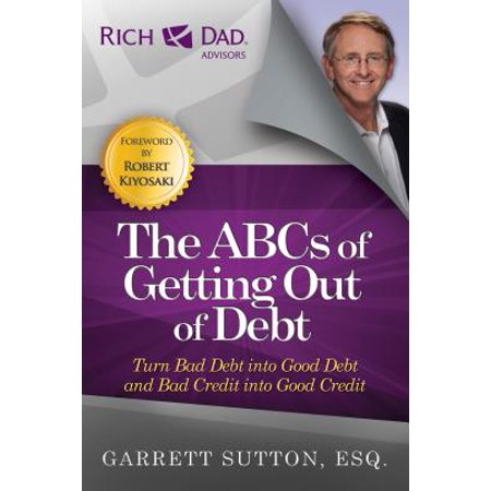 The ABCs of Getting Out of Debt : Turn Bad Debt Into Good Debt and Bad Credit Into Good