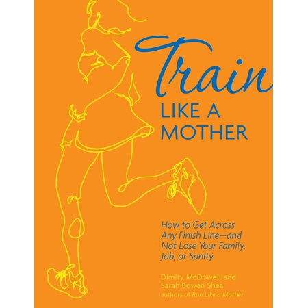 Train Like a Mother: How to Get Across Any Finish Line—and Not Lose Your Family, Job, or Sanity - - Like Finish