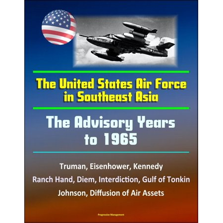 The United States Air Force in Southeast Asia: The Advisory Years to 1965 - Truman, Eisenhower, Kennedy, Ranch Hand, Diem, Interdiction, Gulf of Tonkin, Johnson, Diffusion of Air Assets - (Role Of Pakistan Air Force In 1965 War)