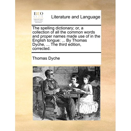 The Spelling Dictionary; Or, a Collection of All the Common Words and Proper Names Made Use of in the English Tongue : ... by Thomas Dyche, ... the Third Edition,