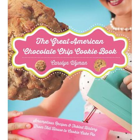 The Great American Chocolate Chip Cookie Book: Scrumptious Recipes & Fabled History From Toll House to Cookie Cake Pie -