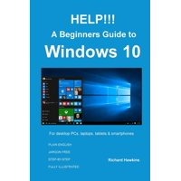 Help!!! a Beginners Guide to Windows 10 : Everything You Need to Know about Windows 10