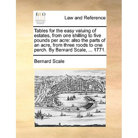 Tables for the Easy Valuing of Estates, from One Shilling to Five Pounds Per Acre : Also the Parts of an Acre, from Three Roods to One Perch. by Bernard Scale, ... 1771.