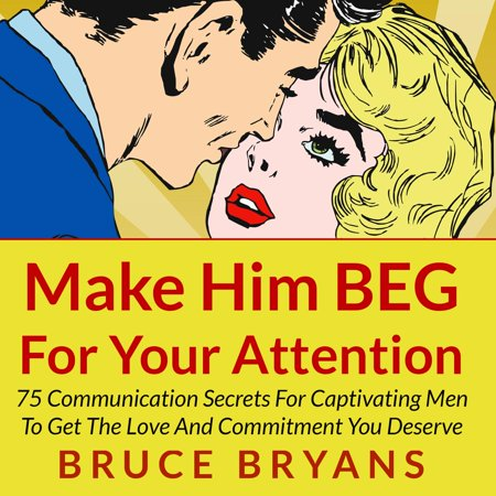 Make Him BEG for Your Attention: 75 Communication Secrets for Captivating Men to Get the Love and Commitment You Deserve -