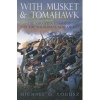With Musket and Tomahawk, Volume 1 : The Saratoga Campaign in the Wilderness War of 1777