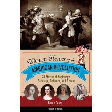 Women Heroes of the American Revolution : 20 Stories of Espionage, Sabotage, Defiance, and