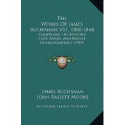 The Works of James Buchanan V11, 1860-1868 : Comprising His Speeches, State Papers, and Private Correspondence (1910)