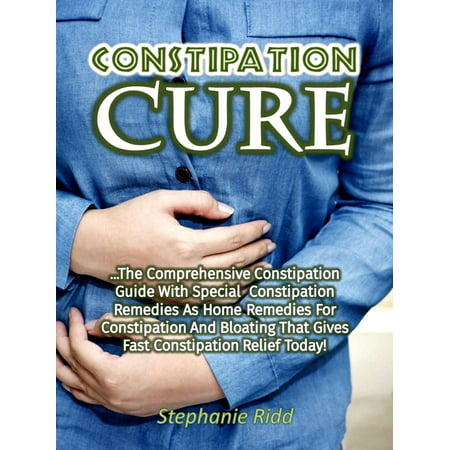 Constipation Cure: The Comprehensive Constipation Guide With Special Constipation Remedies As Home Remedies for Constipation and Bloating That Gives Fast Constipation Relief Today! -