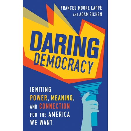 Daring Democracy : Igniting Power, Meaning, and Connection for the America We
