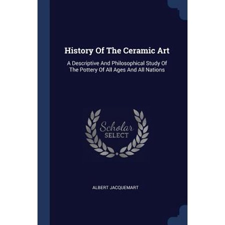 History of the Ceramic Art : A Descriptive and Philosophical Study of the Pottery of All Ages and All Nations (History Of Ceramics)
