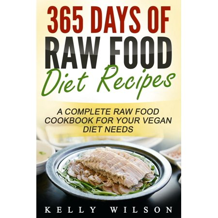 365 Days Of Raw Food Diet Recipes: A Complete Raw Food Cookbook For Your Vegan Diet Needs -
